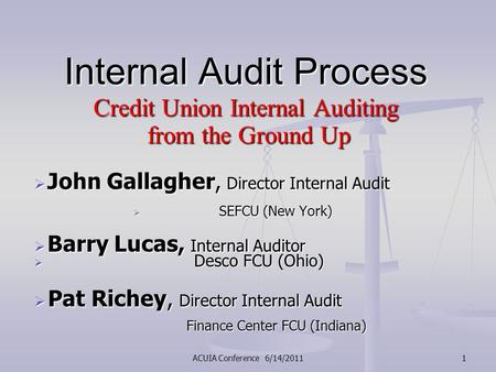 ACUIA Conference 6/14/20111 Internal Audit Process Credit Union Internal Auditing from the Ground Up from the Ground Up  John Gallagher, Director Internal.