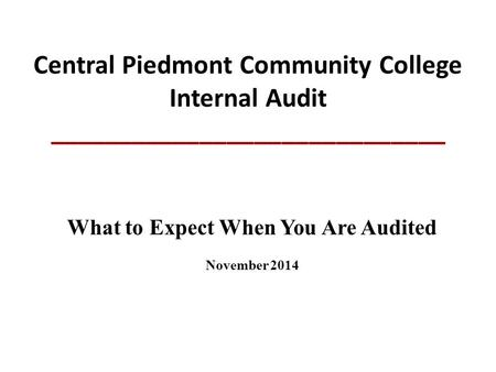 Central Piedmont Community College Internal Audit _____________________________ What to Expect When You Are Audited November 2014.