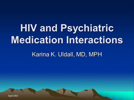 April 2003 HIV and Psychiatric Medication Interactions Karina K. Uldall, MD, MPH.