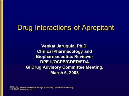 Gastrointestinal Drugs Advisory Committee Meeting March 6, 2003 Drug Interactions of Aprepitant Venkat Jarugula, Ph.D. Clinical Pharmacology and Biopharmaceutics.