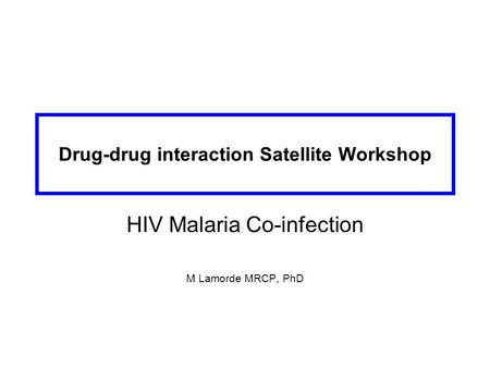 Drug-drug interaction Satellite Workshop HIV Malaria Co-infection M Lamorde MRCP, PhD.