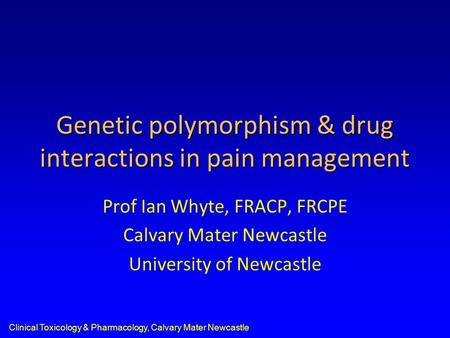 Clinical Toxicology & Pharmacology, Calvary Mater Newcastle Genetic polymorphism & drug interactions in pain management Prof Ian Whyte, FRACP, FRCPE Calvary.