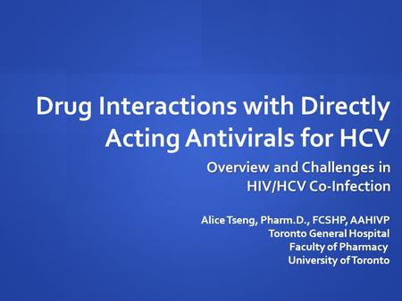 Drug Interactions with Directly Acting Antivirals for HCV Alice Tseng, Pharm.D., FCSHP, AAHIVP Toronto General Hospital Faculty of Pharmacy University.