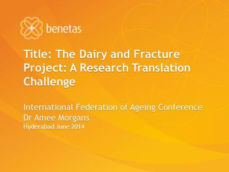 Title: The Dairy and Fracture Project: A Research Translation Challenge International Federation of Ageing Conference Dr Amee Morgans Hyderabad June 2014.
