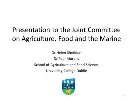 Presentation to the Joint Committee on Agriculture, Food and the Marine Dr Helen Sheridan Dr Paul Murphy School of Agriculture and Food Science, University.