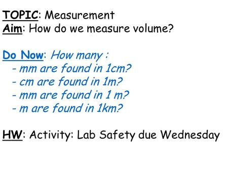 TOPIC: Measurement Aim: How do we measure volume? Do Now: How many : - mm are found in 1cm? - cm are found in 1m? - mm are found in 1 m? - m are found.
