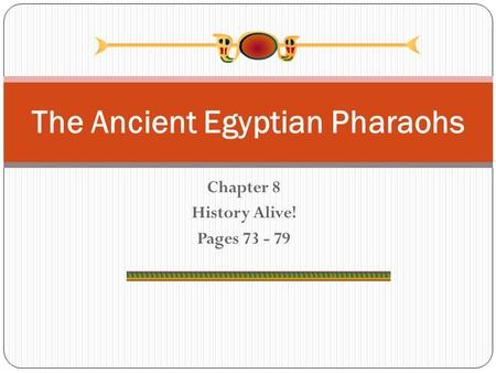 Chapter 8 History Alive! Pages 73 - 79 The Ancient Egyptian Pharaohs.