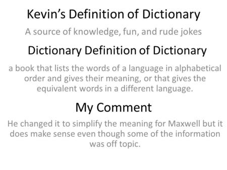Kevin's Definition of Dictionary A source of knowledge, fun, and rude jokes Dictionary Definition of Dictionary a book that lists the words of a language.