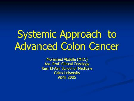 Systemic Approach to Advanced Colon Cancer Mohamed Abdulla (M.D.) Ass. Prof. Clinical Oncology Kasr El-Aini School of Medicine Cairo University April,