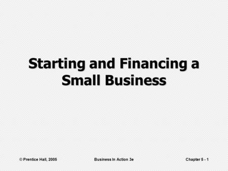 © Prentice Hall, 2005Business In Action 3eChapter 5 - 1 Starting and Financing a Small Business.