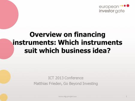 Overview on financing instruments: Which instruments suit which business idea? ICT 2013 Conference Matthias Frieden, Go Beyond Investing 1www.eig-project.eu.