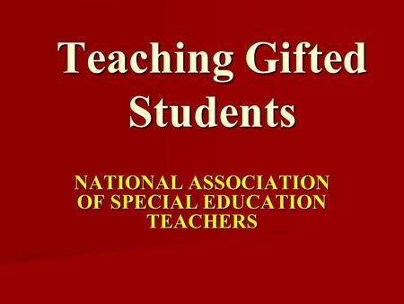 Teaching Gifted Students NATIONAL ASSOCIATION OF SPECIAL EDUCATION TEACHERS.