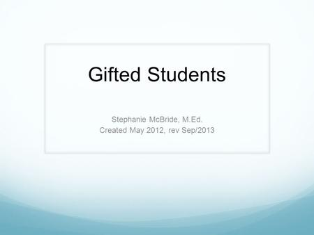 Gifted Students Stephanie McBride, M.Ed. Created May 2012, rev Sep/2013.