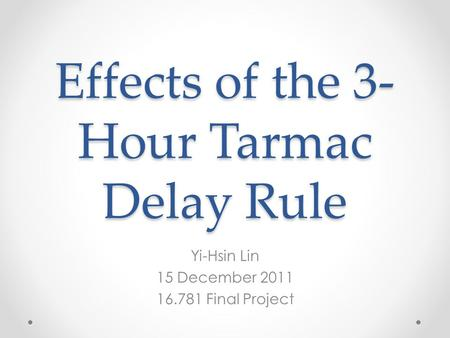 Effects of the 3- Hour Tarmac Delay Rule Yi-Hsin Lin 15 December 2011 16.781 Final Project.