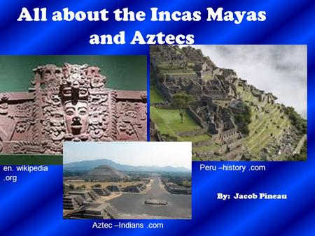 All about the Incas Mayas and Aztecs By: Jacob Pineau en. wikipedia.org Peru –history.com Aztec –Indians.com.