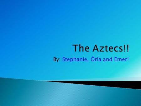 By: Stephanie, Órla and Emer!  1195 CE: Aztecs arrive in the valley of Mexico.  1250 CE: The Aztecs settle near Lake Texcoco.  1325 CE: The city of.