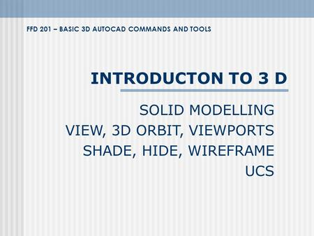 INTRODUCTON TO 3 D SOLID MODELLING VIEW, 3D ORBIT, VIEWPORTS SHADE, HIDE, WIREFRAME UCS FFD 201 – BASIC 3D AUTOCAD COMMANDS AND TOOLS.