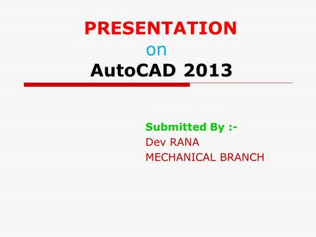 PRESENTATION on AutoCAD 2013 Submitted By :- Dev RANA MECHANICAL BRANCH.