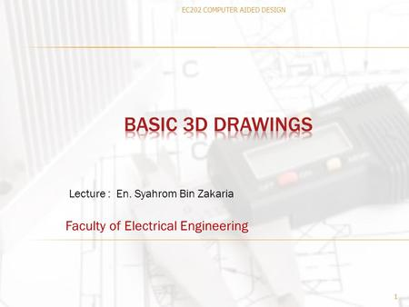 Faculty of Electrical Engineering 1 Lecture : En. Syahrom Bin Zakaria EC202 COMPUTER AIDED DESIGN.