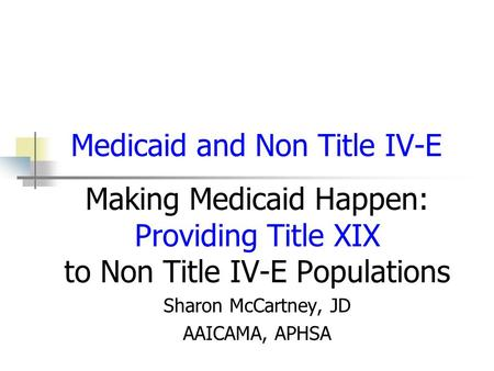 Medicaid and Non Title IV-E Making Medicaid Happen: Providing Title XIX to Non Title IV-E Populations Sharon McCartney, JD AAICAMA, APHSA.