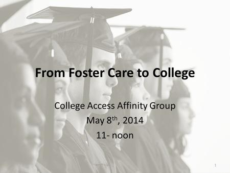 From Foster Care to College College Access Affinity Group May 8 th, 2014 11- noon 1.