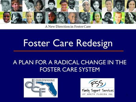 1 Foster Care Redesign A PLAN FOR A RADICAL CHANGE IN THE FOSTER CARE SYSTEM A New Direction in Foster Care.