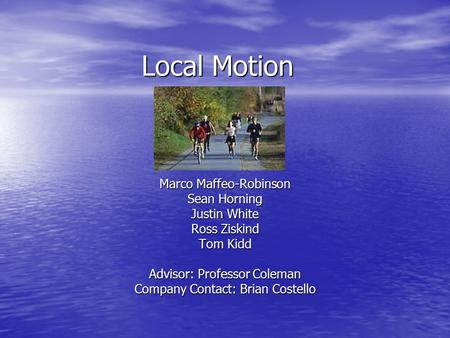 Local Motion Marco Maffeo-Robinson Sean Horning Justin White Ross Ziskind Tom Kidd Advisor: Professor Coleman Company Contact: Brian Costello.
