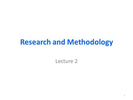 Research and Methodology Lecture 2 1. Organization of this lecture Research and Methodology: Research defined and described Some classifications of research.