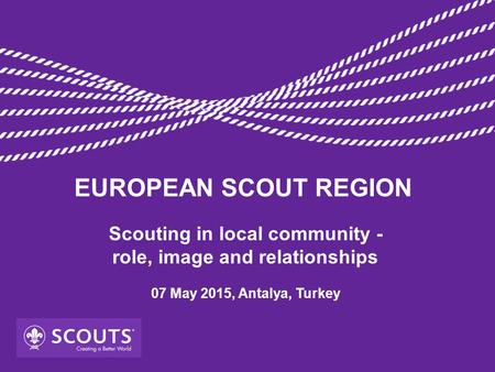 Scouting in local community - role, image and relationships 07 May 2015, Antalya, Turkey EUROPEAN SCOUT REGION.