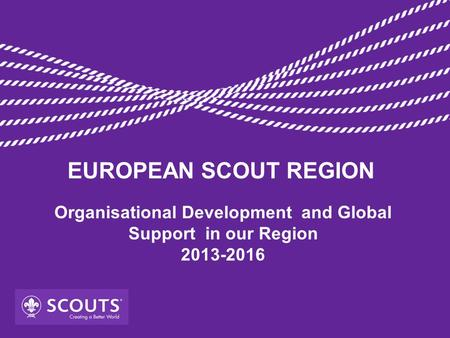 Organisational Development and Global Support in our Region 2013-2016 EUROPEAN SCOUT REGION.