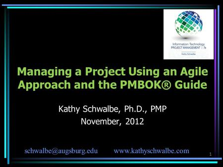 1 Managing a Project Using an Agile Approach and the PMBOK® Guide Kathy Schwalbe, Ph.D., PMP November, 2012