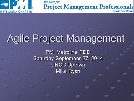 Agile Project Management PMI Metrolina PDD Saturday September 27, 2014 UNCC Uptown Mike Ryan.