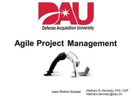 Learn. Perform. Succeed. Agile Project Management Matthew R. Kennedy, PhD, CSP