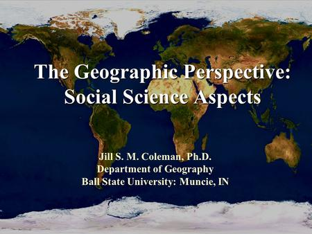 The Geographic Perspective: Social Science Aspects Jill S. M. Coleman, Ph.D. Department of Geography Ball State University: Muncie, IN.
