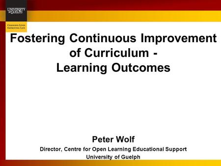 Fostering Continuous Improvement of Curriculum - Learning Outcomes Peter Wolf Director, Centre for Open Learning Educational Support University of Guelph.