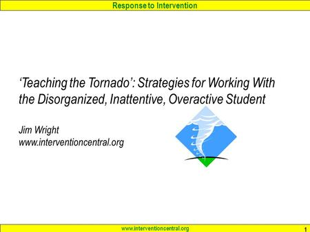 Response to Intervention www.interventioncentral.org 1 'Teaching the Tornado': Strategies for Working With the Disorganized, Inattentive, Overactive Student.