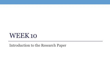 WEEK 10 Introduction to the Research Paper. Project 2 Reflection Did you learn anything while writing this essay: about your topic, about yourself, about.