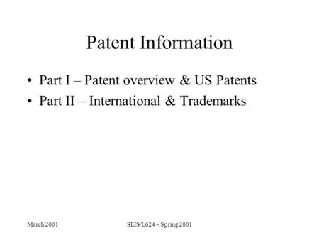 March 2001SLIS/L624 – Spring 2001 Patent Information Part I – Patent overview & US Patents Part II – International & Trademarks.