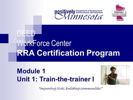 "DEED WorkForce Center RRA Certification Program Module 1 Unit 1: Train-the-trainer I ""Improving lives, building communities"" Picture of topic."