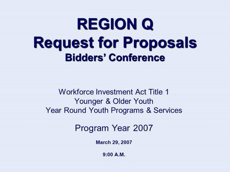REGION Q Request for Proposals Bidders' Conference Workforce Investment Act Title 1 Younger & Older Youth Year Round Youth Programs & Services Program.