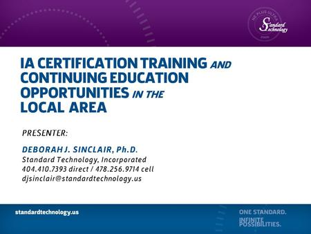 IA CERTIFICATION TRAINING AND CONTINUING EDUCATION OPPORTUNITIES IN THE LOCAL AREA PRESENTER: DEBORAH J. SINCLAIR, Ph.D. Standard Technology, Incorporated.