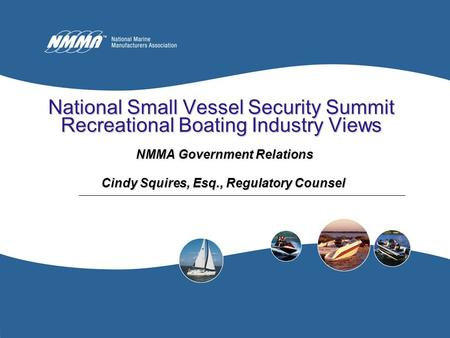 National Small Vessel Security Summit Recreational Boating Industry Views NMMA Government Relations NMMA Government Relations Cindy Squires, Esq., Regulatory.