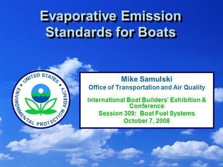 1 Evaporative Emission Standards for Boats Mike Samulski Office of Transportation and Air Quality International Boat Builders' Exhibition & Conference.