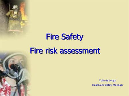 Fire Safety Fire risk assessment Colin de Jongh Health and Safety Manager.