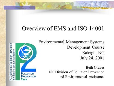 Overview of EMS and ISO 14001 Environmental Management Systems Development Course Raleigh, NC July 24, 2001 Beth Graves NC Division of Pollution Prevention.
