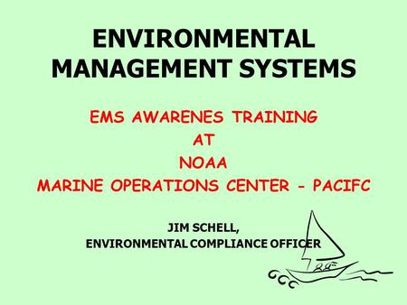 ENVIRONMENTAL MANAGEMENT SYSTEMS EMS AWARENES TRAINING AT NOAA MARINE OPERATIONS CENTER - PACIFC JIM SCHELL, ENVIRONMENTAL COMPLIANCE OFFICER.