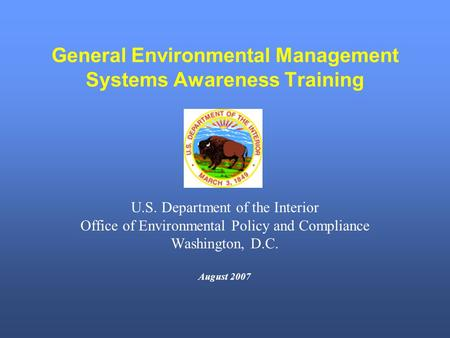 General Environmental Management Systems Awareness Training U.S. Department of the Interior Office of Environmental Policy and Compliance Washington, D.C.
