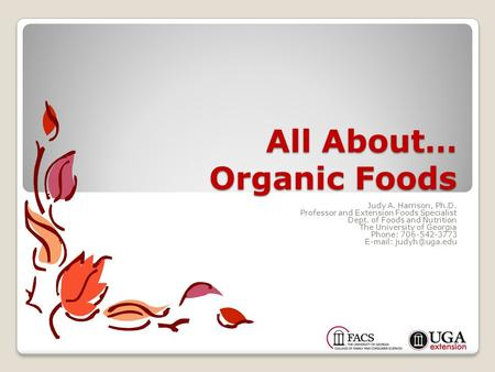 All About… Organic Foods Judy A. Harrison, Ph.D. Professor and Extension Foods Specialist Dept. of Foods and Nutrition The University of Georgia Phone: