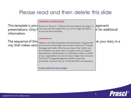 Copyright © 2014 Prosci Inc. All rights reserved. 1 Please read and then delete this slide This template is provided as a guideline only for change management.