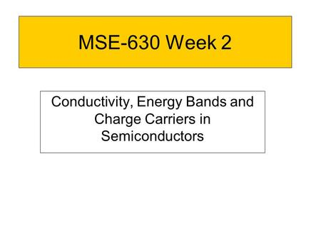 MSE-630 Week 2 Conductivity, Energy Bands and Charge Carriers in Semiconductors.